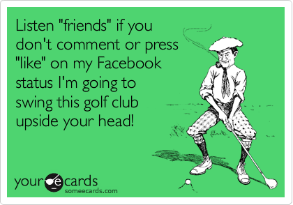"""Listen """"friends"""" if you  don't comment or press """"like"""" on my Facebook status I'm going to swing this golf club upside your head!"""