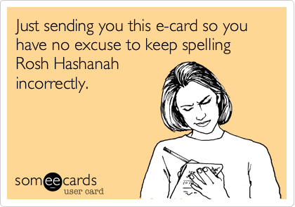 Just sending you this e-card so you have no excuse to keep spelling Rosh Hashanah