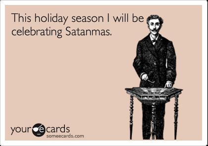 This holiday season I will be celebrating Satanmas.