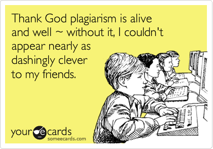 Thank God plagiarism is alive and well ~ without it, I couldn't appear nearly asdashingly cleverto my friends.