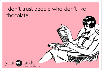 I don't trust people who don't like chocolate.