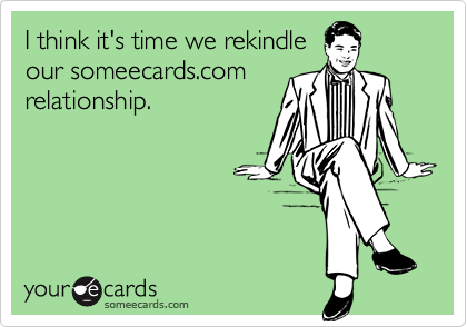 I think it's time we rekindle
