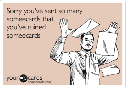 Sorry you've sent so many someecards thatyou've ruinedsomeecards