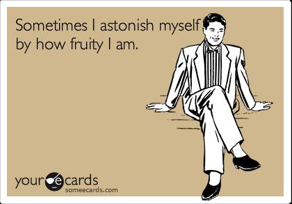 Sometimes I astonish myselfby how fruity I am.