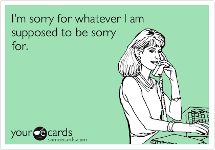 I'm sorry for whatever I am supposed to be sorry