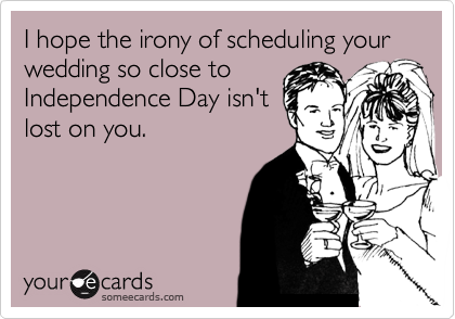 I hope the irony of scheduling your wedding so close to Independence Day isn't lost on you.