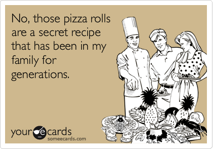 No, those pizza rollsare a secret recipethat has been in myfamily forgenerations.