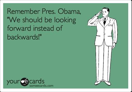 "Remember Pres. Obama, ""We should be looking forward instead of backwards!"""