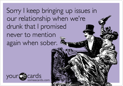 Sorry I keep bringing up issues in our relationship when we'redrunk that I promisednever to mentionagain when sober.