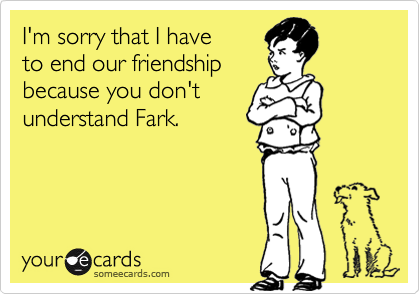 I'm sorry that I haveto end our friendshipbecause you don't understand Fark.