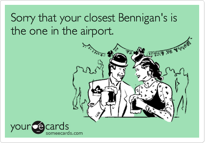 Sorry that your closest Bennigan's is the one in the airport.