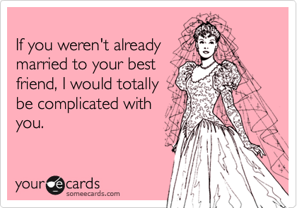 If you weren't alreadymarried to your bestfriend, I would totallybe complicated withyou.
