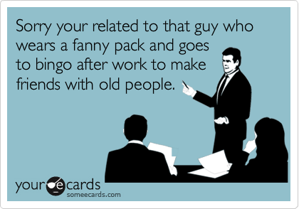 Sorry your related to that guy who wears a fanny pack and goes