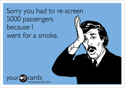 Sorry you had to re-screen 5000 passengers because I  went for a smoke.
