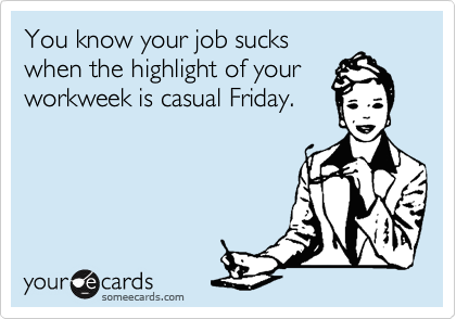 You know your job sucks when the highlight of your workweek is casual Friday.