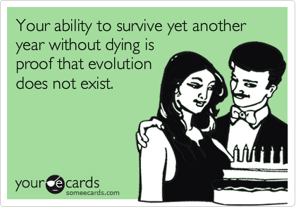 Your ability to survive yet another year without dying is