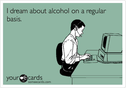 I dream about alcohol on a regular basis.