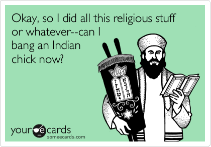 Okay, so I did all this religious stuff or whatever--can Ibang an Indianchick now?