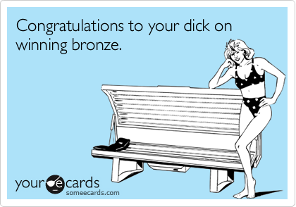 Congratulations to your dick on winning bronze.