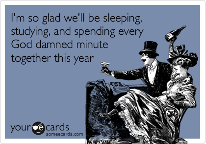 I'm so glad we'll be sleeping, studying, and spending everyGod damned minutetogether this year