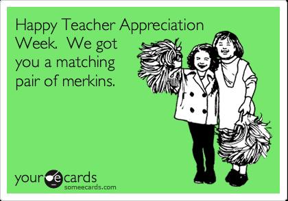 Happy Teacher AppreciationWeek.  We gotyou a matchingpair of merkins.
