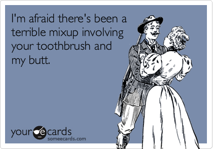 I'm afraid there's been aterrible mixup involvingyour toothbrush andmy butt.