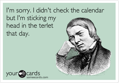I'm sorry. I didn't check the calendar but I'm sticking my head in the terlet that day.
