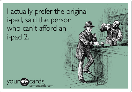 I actually prefer the original i-pad, said the person who can't afford an i-pad 2.