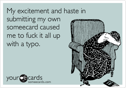 My excitement and haste in submitting my ownsomeecard caused me to fuck it all up with a typo.