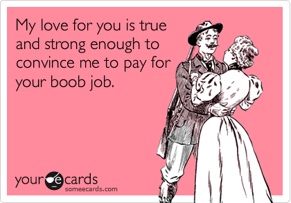 My love for you is trueand strong enough toconvince me to pay foryour boob job.