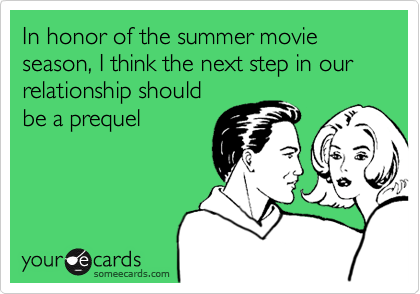 In honor of the summer movie season, I think the next step in our relationship should