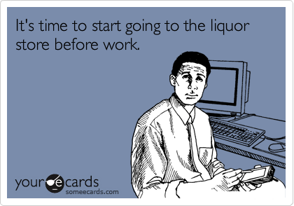 It's time to start going to the liquor store before work.