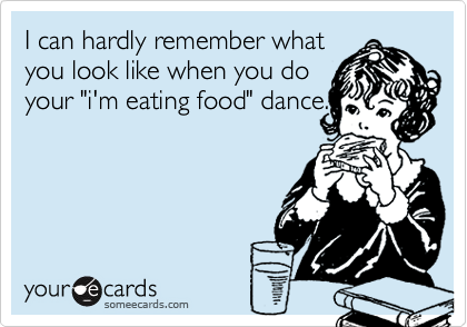 "I can hardly remember what you look like when you do your ""i'm eating food"" dance."