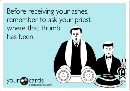 Before receiving your ashes, remember to ask your priest  where that thumb has been.