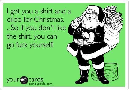 I Got You A Shirt And A Dildo For Christmas. ...So If You Don't ...