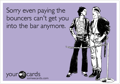 Sorry even paying thebouncers can't get youinto the bar anymore.