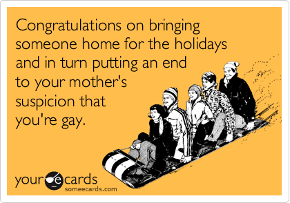 Congratulations on bringing someone home for the holidays and in turn putting an endto your mother'ssuspicion thatyou're gay.