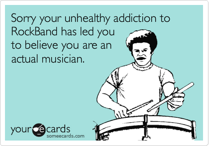 Sorry your unhealthy addiction to RockBand has led you