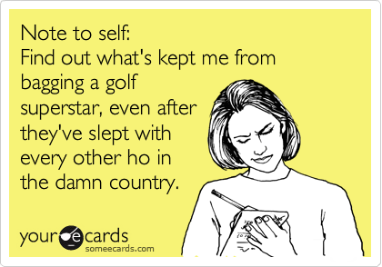 Note to self:  Find out what's kept me from bagging a golf superstar, even after they've slept with every other ho in the damn country.