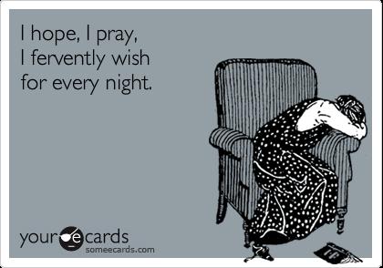 I hope, I pray,I fervently wishfor every night.
