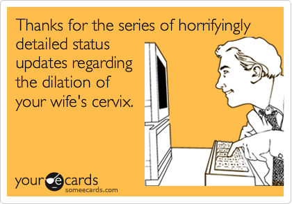 Thanks for the series of horrifyingly detailed status updates regarding the dilation of your wife's cervix.
