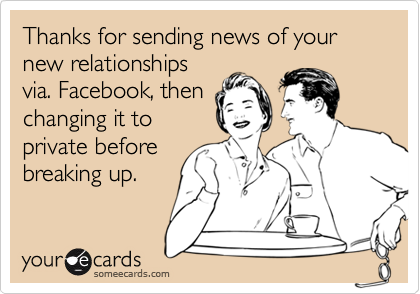 Thanks for sending news of your new relationshipsvia. Facebook, thenchanging it toprivate beforebreaking up.