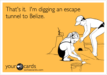 That's it.  I'm digging an escape tunnel to Belize.
