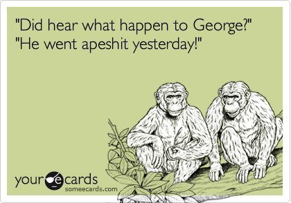 """""""Did hear what happen to George?""""""""He went apeshit yesterday!"""""""