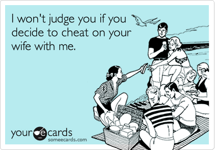 I won't judge you if youdecide to cheat on yourwife with me.