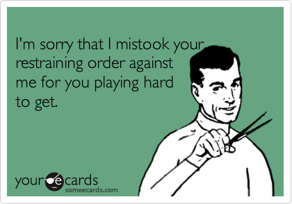 I'm sorry that I mistook your  restraining order against me for you playing hard to get.