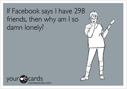 If Facebook says I have 298 friends, then why am I so damn lonely?