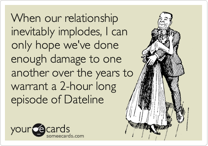 When our relationship inevitably implodes, I can only hope we've done enough damage to one another over the years to warrant a 2-hour long episode of Dateline