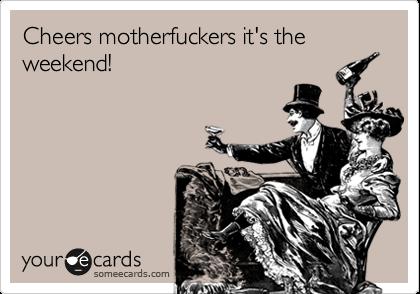 Cheers motherfuckers it's the weekend!