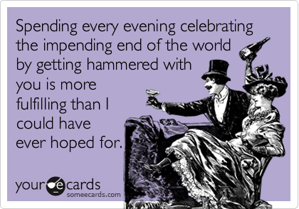 Spending every evening celebrating the impending end of the worldby getting hammered withyou is morefulfilling than Icould haveever hoped for.
